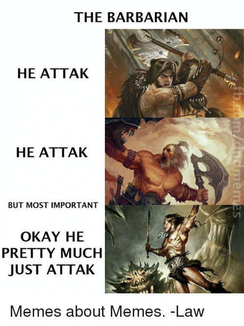 Memes, Okay, and DnD: THE BARBARIAN  HE ATTAK  HE ATTAK  BUT MOST IMPORTANT  OKAY HE  PRETTY MUCH  JUST ATTAK Memes about Memes.   -Law