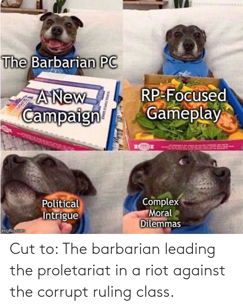Corrupt: The Barbarian PC  A New  Campaign  RP-Focused  Gameplay  Complex  Political  Intrigue  Moral  Dilemmas  imgfip.com  SPOLENER Cut to: The barbarian leading the proletariat in a riot against the corrupt ruling class.