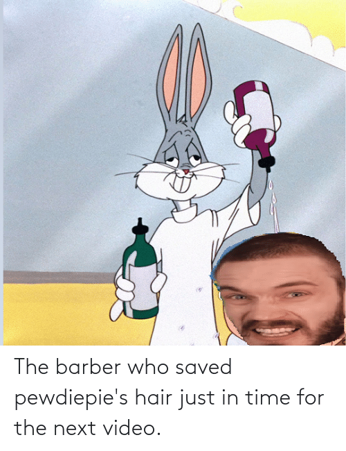 Barber: The barber who saved pewdiepie's hair just in time for the next video.
