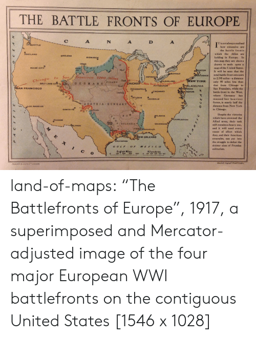 """Sinister: THE BATTLE FRONTS OF EUROPE !  C:  T is not always realised  how extensive are  the battle fronts  which the Allies are  holding in Europe. In  this map they are shown  drawn to scale upon a  map of the United States  It will be seen that the  total battle front amounts  to 2,195 miles-a distance  W YORKonly 95 miles less than  that from Chicago to  San Francisco, while the  battle front in the West,  where Germany has  SEATTLE  PORTLAND  OHELENA  BISMARCK  BoISE CITY  STON  BUFFALO  DENCE  DETROI  o to Sanrancisco 2290 rhiiles  POLANID  CLEVELANDmil NE  -3a  SALT LAKE CITY'  PITTSBURG  LADELPHIA  ,,  AN FRANCISCO  INDIANAPOL  昌 -NCİNNATI  MORE  HINGTON  LOUİSVILLE  massed her heaviest  forces, is nearly half the  distance from New York  to Chicago.  AUS TRIA-HUNGARY  OLO8 ANGELES  SANTA FE  Despite the victories  TLANTA  which have crowned the  Allied arms, their task  still remains a heavy one,  and it will need every  ounce of effort which  they, and their American  comrades, can put into  the struggle to defeat the  sinister aims of Prussian  militarism.  HARLESTOH  SAVANNAH  PEL PASO  EW ORLEANS  GALVESTON  GULFOF MERIcO  c o  English Miles  0200500400 00 200 300 400 B0o  Kilometres  ROSERTS & LEETELONDON land-of-maps:  """"The Battlefronts of Europe"""", 1917, a superimposed and Mercator-adjusted image of the four major European WWI battlefronts on the contiguous United States [1546 x 1028]"""