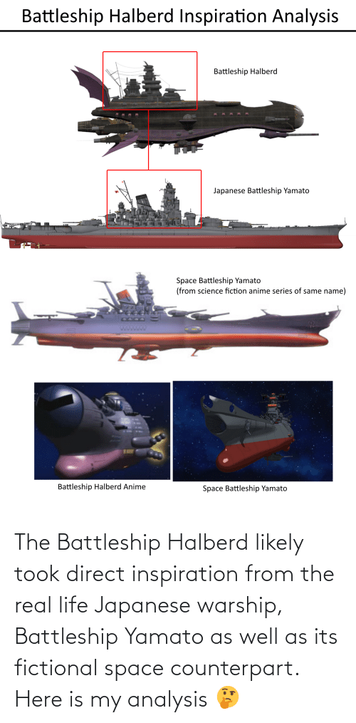 Direct: The Battleship Halberd likely took direct inspiration from the real life Japanese warship, Battleship Yamato as well as its fictional space counterpart. Here is my analysis 🤔