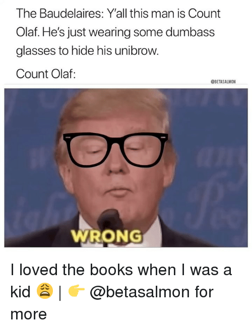 unibrow: The Baudelaires: Y'all this man is Count  Olaf. He's just wearing some dumbass  glasses to hide his unibrow.  Count Olaf:  @BETASALMON  WRONG I loved the books when I was a kid 😩 | 👉 @betasalmon for more