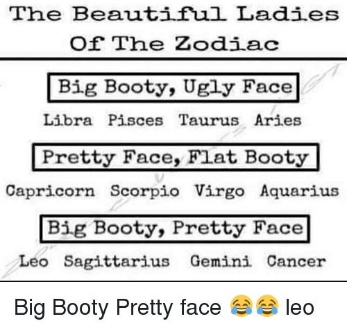 beauty lady: The Beautiful Ladies  Of The Zodiac  Big Booty, Ugly Face  Libra Pisces Taurus Aries  Pretty Face, Flat Booty  Capricorn Scorpio Virgo Aquarius  Big Booty, Pretty Face  Leo Sagittarius Gemini Cancer Big Booty Pretty face 😂😂 leo