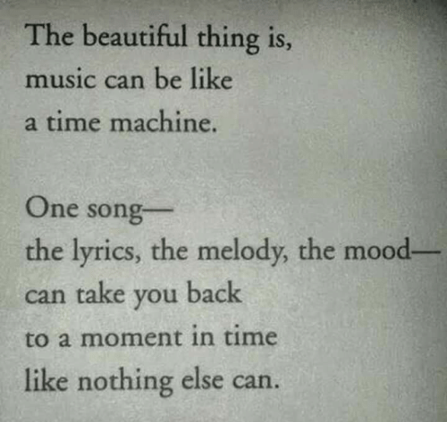 time machine: The beautiful thing is  music can be like  a time machine.  One song  the lyrics, the melody, the mood-  can take you back  to a moment in time  like nothing else can.