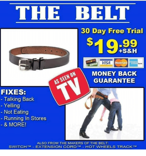 Memes, Money, and Free: THE BELT  30 Day Free Trial  $0.99  19:  +S&H  VISA  MasterCal  Cards  MONEY BACK  GUARANTEE  FIXES:  - Talking Back  - Yelling  Not Eating  Running In Stores  & MORE!  ALSO FROM THE MAKERS OF THE BELT:  SWITCHTM-EXTENSION CORD TM-HOT WHEELS TRACK