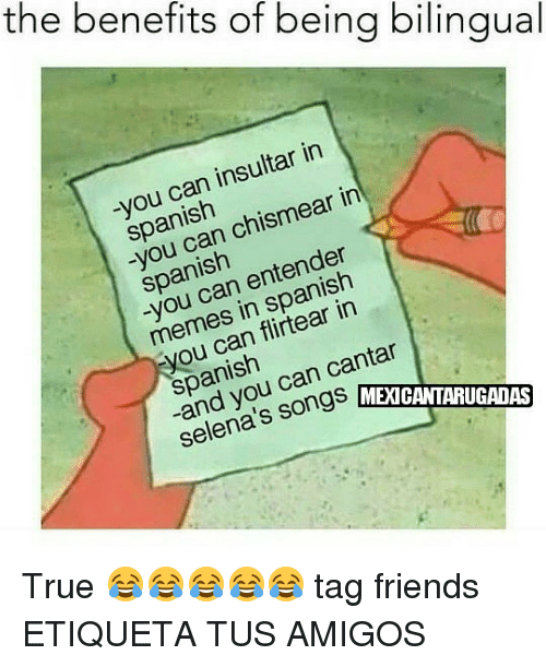 cantar: the benefits of being bilingual  -you can insultar in  spanish  spanean chi  -you can chismear in  spanish  -you can entender  memes in spanish  you can flirtear in  spanish  -and you can cantar  selena's songs ME  an yos songs  MEXICANTARUGADAS True 😂😂😂😂😂 tag friends ETIQUETA TUS AMIGOS