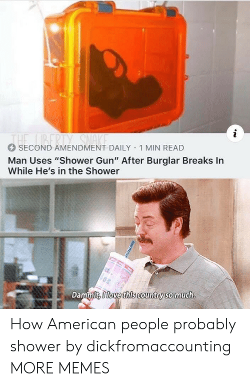 "sma: THE BERTY SMA  SECOND AMENDMENT DAILY 1 MIN READ  Man Uses ""Shower Gun"" After Burglar Breaks In  While He's in the Shower  Dammit, 0love this country so much How American people probably shower by dickfromaccounting MORE MEMES"