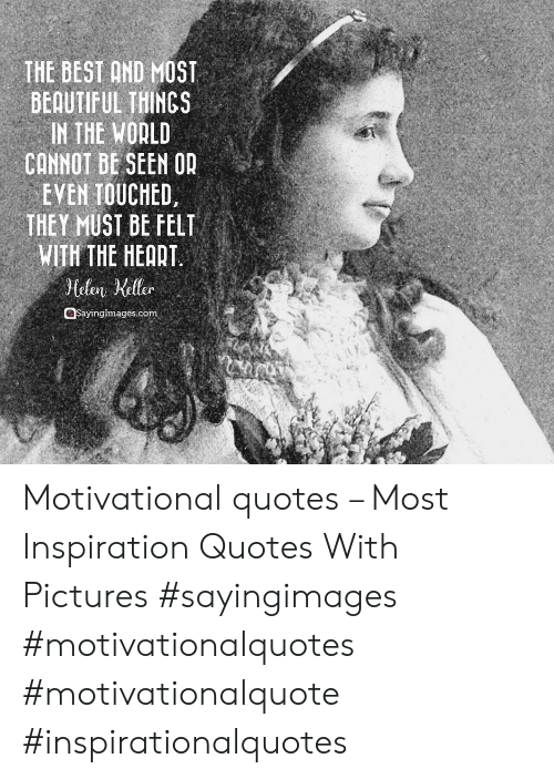 motivational quotes: THE BEST AND MOST  BEAUTIFUL THINGS  IN THE WODLD  CONNOT BE SEEN OR  EVEN TOUCHED  THEY MUST BE FELT  WITH THE HEART.  telen Keller  ayinglmages.com Motivational quotes – Most Inspiration Quotes With Pictures #sayingimages #motivationalquotes #motivationalquote #inspirationalquotes