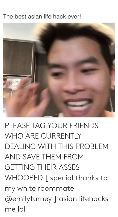 lifehacks: The best asian life hack ever! PLEASE TAG YOUR FRIENDS WHO ARE CURRENTLY DEALING WITH THIS PROBLEM AND SAVE THEM FROM GETTING THEIR ASSES WHOOPED [ special thanks to my white roommate @emilyfurney ] asian lifehacks me lol