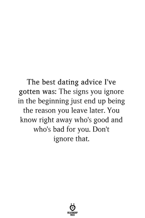 Advice, Bad, and Dating: The best dating advice I've  gotten was: The signs you ignore  in the beginning just end up being  the reason you leave later. You  know right away who's good and  who's bad for you. Don't  ignore that.