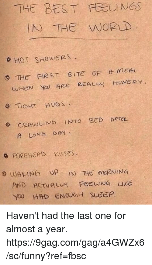 """9gag, Dank, and Funny: THE BEST FEELINGS  IN THE WORLD  o HOT SHOWERS  9 THE FIRST BITE OF MEnu  wHeN  Yo.ree  REALLY..HUNG R y '  O TIGHT HUGS  。FOREHEAD  Kisses"""". Haven't had the last one for almost a year. https://9gag.com/gag/a4GWZx6/sc/funny?ref=fbsc"""