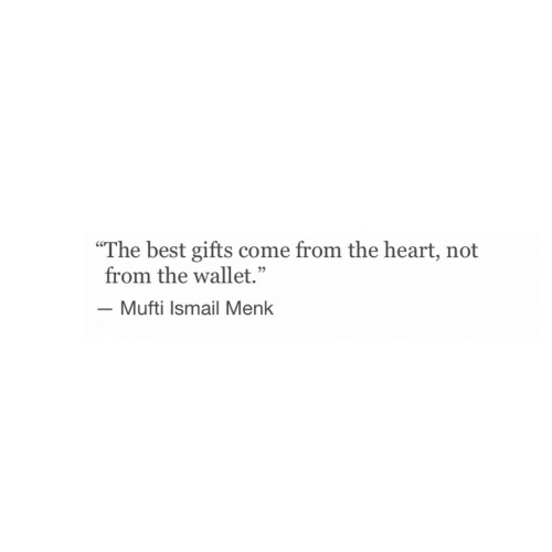 """Best, Heart, and Mufti: """"The best gifts come from the heart, not  from the wallet.""""  -Mufti Ismail Menk  05"""