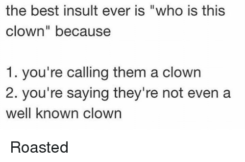 """Memes, Best, and 🤖: the best insult ever is """"who is this  clown"""" because  1. you're calling them a clowrn  2. you're saying they're not even a  well known clown Roasted"""