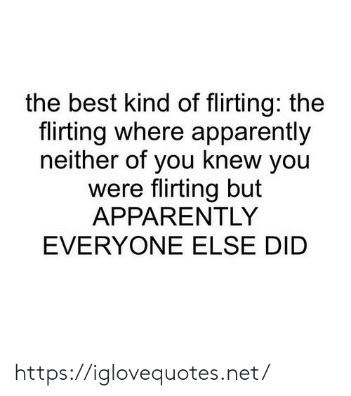 Apparently, Best, and Net: the best kind of flirting: the  flirting where apparently  neither of you knew you  were flirting but  APPARENTLY  EVERYONE ELSE DID https://iglovequotes.net/