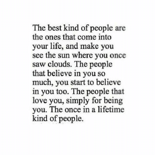 Once In A Lifetime: The best kind of people are  the ones that come into  your life, and make you  see the sun where you once  saw clouds. The people  that believe in you so  much, you start to believe  in you too. The people that  love you, simply for being  you. The once in a lifetime  kind of people.