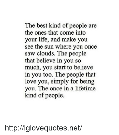Once In A Lifetime: The best kind of people are  the ones that come into  your life, and make you  see the sun where you once  saw clouds. The people  that believe in you so  much, you start to believe  in you too. The people that  love you, simply for being  you. The once in a lifetime  kind of people. http://iglovequotes.net/