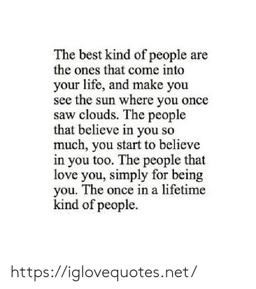 Once In A Lifetime: The best kind of people are  the ones that come into  your life, and make you  see the sun where you once  saw clouds. The people  that believe in you so  much, you start to believe  in you too. The people that  love you, simply for being  you. The once in a lifetime  kind of people. https://iglovequotes.net/