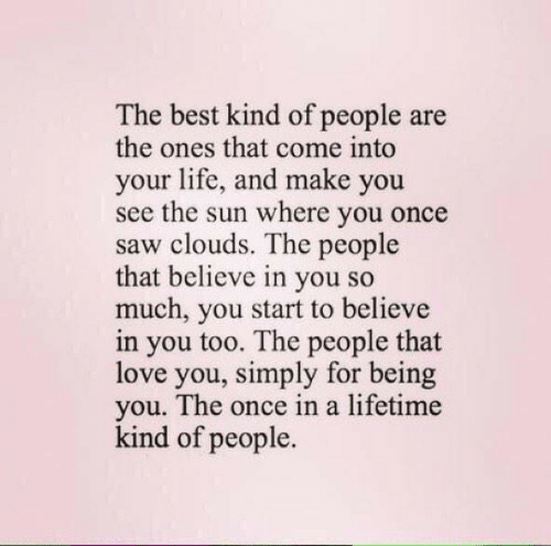 Once In A: The best kind of people are  the ones that come into  your life, and make you  see the sun where you once  saw clouds. The people  that believe in you so  much, you start to believe  in you too. The people that  love you, simply for being  you. The once in a lifetime  kind of people.