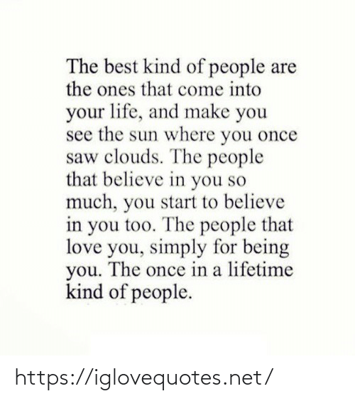 Believe In: The best kind of people are  the ones that come into  your life, and make you  see the sun where you once  saw clouds. The people  that believe in you so  much, you start to believe  in you too. The people that  love you, simply for being  you. The once in a lifetime  kind of people. https://iglovequotes.net/