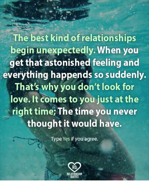 Love, Memes, and Relationships: The best kind of relationships  begin unexpectedly. When you  get that astonished feeling and  everything happends so suddenly.  That's why you don't look for  love. It comes to you just at the  right time; The time you never  thought it would have.  Type Yes if you agree.  RO