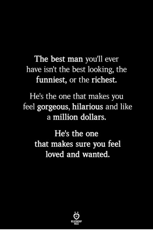 Hes The One: The best man you'll ever  have isn't the best looking, the  funniest, or the richest.  He's the one that makes you  feel gorgeous, hilarious and like  a million dollars.  He's the one  that makes sure you feel  loved and wanted.  BLES