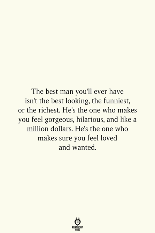 Ure: The best man you'll ever have  isn't the best looking, the funniest,  or the richest. He's the one who makes  you feel gorgeous, hilarious, and like a  million dollars. He's the one who  ure you feel loved  and wanted.  makes s