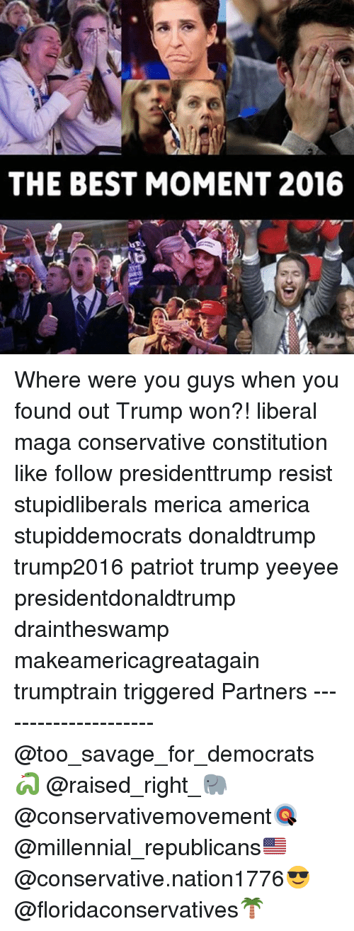 Trump Won: THE BEST MOMENT 2016 Where were you guys when you found out Trump won?! liberal maga conservative constitution like follow presidenttrump resist stupidliberals merica america stupiddemocrats donaldtrump trump2016 patriot trump yeeyee presidentdonaldtrump draintheswamp makeamericagreatagain trumptrain triggered Partners --------------------- @too_savage_for_democrats🐍 @raised_right_🐘 @conservativemovement🎯 @millennial_republicans🇺🇸 @conservative.nation1776😎 @floridaconservatives🌴