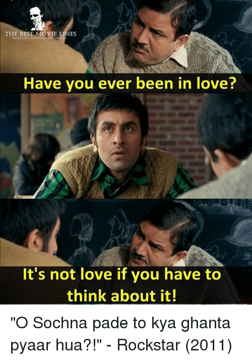 "Love, Memes, and Best: THE BEST MOVIE  ES  Have you ever been in love?  It's not love if you have to  think about it! ""O Sochna pade to kya ghanta pyaar hua?!""   - Rockstar (2011)"