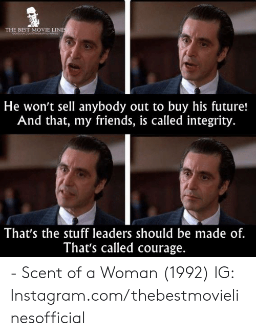 Integrity: THE BEST MOVIE LINE  He won't sell anybody out to buy his future!  And that, my friends, is called integrity.  That's the stuff leaders should be made of.  That's called courage. - Scent of a Woman (1992)  IG: Instagram.com/thebestmovielinesofficial