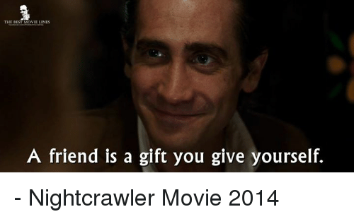 Nightcrawler: THE BEST MOVIE LINES  A friend is a gift you give yourself. - Nightcrawler Movie 2014