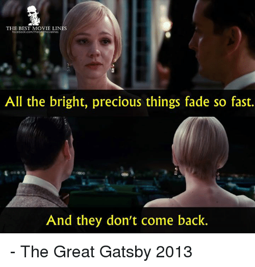 great gatsby: THE BEST MOVIE LINES  All the bright, precious things fade so fast.  And they don't come back. - The Great Gatsby 2013