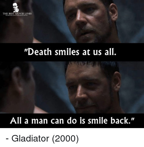 "Gladiator: THE BEST MOVIE LINES  ""Death smiles at us all.  All a man can do is smile back"" - Gladiator (2000)"