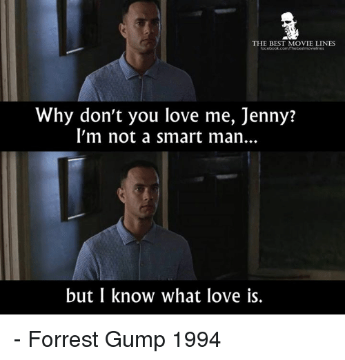 Fac, Forrest Gump, and Love: THE BEST MOVIE LINES  fac  Why don't you love me, Jenny?  l'm not a smart man..  but I know what love is. - Forrest Gump 1994