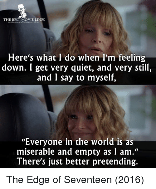 """miser: THE BEST MOVIE LINES  facebook.com/Thebes!movielnes  Here's what I do when I'm feeling  down. I get very quiet, and very still,  and I say to myself,  """"Everyone in the world is as  miserable and empty as I am.""""  There's just better pretending. The Edge of Seventeen (2016)"""
