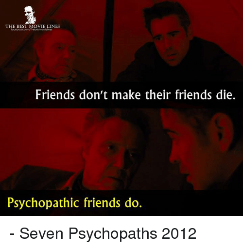 psychopathic: THE BEST MOVIE LINES  Friends don't make their friends die.  Psychopathic friends do. - Seven Psychopaths 2012