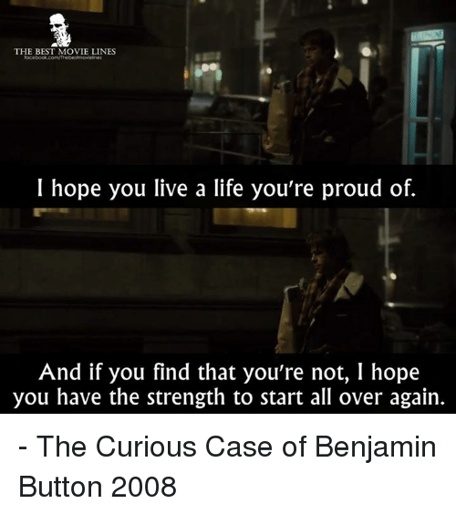 Benjamin Button: THE BEST MOVIE LINES  I hope you live a life you're proud of.  And if you find that you're not, I hope  you have the strength to start all over again. - The Curious Case of Benjamin Button 2008