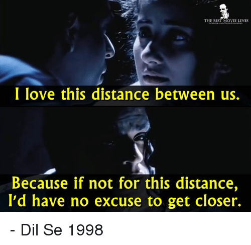 dil se: THE BEST MOVIE LINES  I love this distance between us.  Because if not for this distance,  I'd have no excuse to get closer. - Dil Se 1998