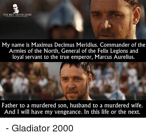 Gladiator: THE BEST MOVIE LINES  My name is Maximus Decimus Meridius. Commander of the  Armies of the North, General of the Felix Legions and  loyal servant to the true emperor, Marcus Aurelius.  Father to a murdered son, husband to a murdered wife.  And I will have my vengeance. In this life or the next. - Gladiator 2000