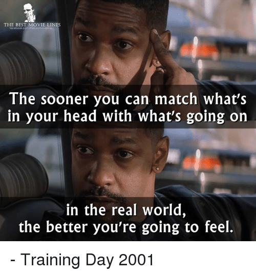 Memes, Training Day, and Match: THE BEST MOVIE LINES  The sooner you can match what's  in your head with what's going on  in the real world,  the better you're going to feel. - Training Day 2001