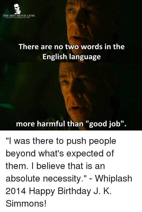 """J.K. Simmons: THE BEST MOVIE LINES  There are no two words in the  English language  more harmful than """"good job"""" """"I was there to push people beyond what's expected of them. I believe that is an absolute necessity.""""  - Whiplash 2014  Happy Birthday J. K. Simmons!"""