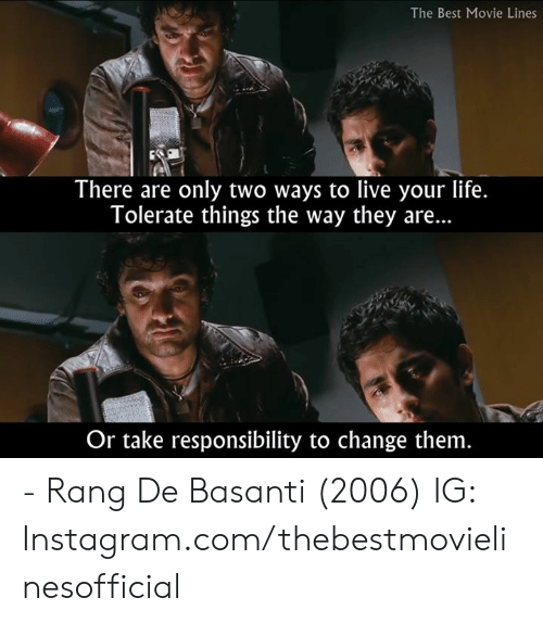 live your life: The Best Movie Lines  There are only two ways to live your life.  Tolerate things the way they are...  Or take responsibility to change them - Rang De Basanti (2006)  IG: Instagram.com/thebestmovielinesofficial