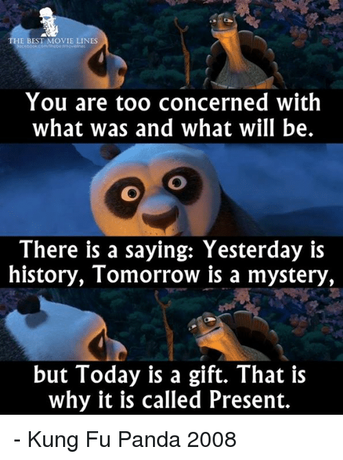 Memes, Panda, and History: THE BEST MOVIE LINES  You are too concerned with  what was and what will be.  There is a saying: Yesterday is  history, Tomorrow is a mystery,  but Today is a gift. That is  why it is called Present. - Kung Fu Panda 2008