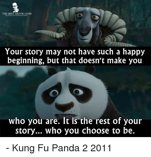 Memes, Panda, and Kung Fu Panda: THE BEST MOVIE LINES  Your story may not have such a happy  beginning, but that doesn't make you  who you are. It is the rest of your  story... who you choose to be. - Kung Fu Panda 2 2011