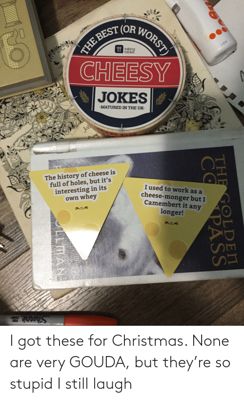 gouda: THE BEST (OR WORST)  CHEESY  TT talking  tables  JOKES  -MATURED IN THE UK-  Joh  The history of cheese is  full of holes, but it's  interesting in its  own whey  I used to work as a  cheese-monger but I  Camembert it any  longer!  LNIO  Sharpie  THE GOLDEN  COPASS I got these for Christmas. None are very GOUDA, but they're so stupid I still laugh