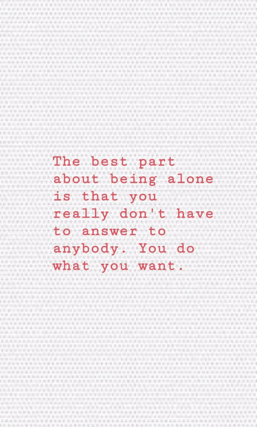 Being Alone, Best, and Answer: The best part  about being alone  is that you  really don't have  to answer  to  anybody. You do  what you want.