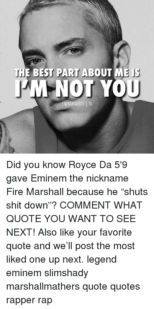 """i m not: THE BEST PART ABOUT ME i  M NOT YOU  EMINEMQUOTE IG Did you know Royce Da 5'9 gave Eminem the nickname Fire Marshall because he """"shuts shit down""""? COMMENT WHAT QUOTE YOU WANT TO SEE NEXT! Also like your favorite quote and we'll post the most liked one up next. legend eminem slimshady marshallmathers quote quotes rapper rap"""