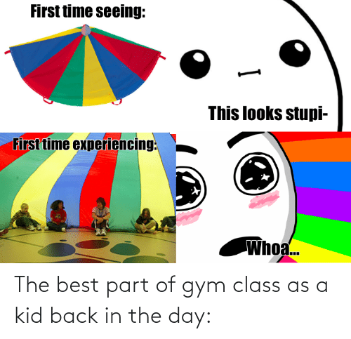 Gym: The best part of gym class as a kid back in the day: