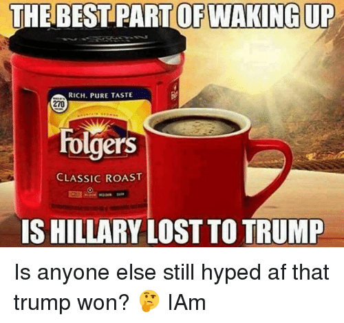 Trump Won: THE BEST PART OF WAKING UP  RICH. PURE TASTE  270  rolgers  CLASSIC ROAST  IS HILLARY LOST TO TRUMP Is anyone else still hyped af that trump won? 🤔 IAm