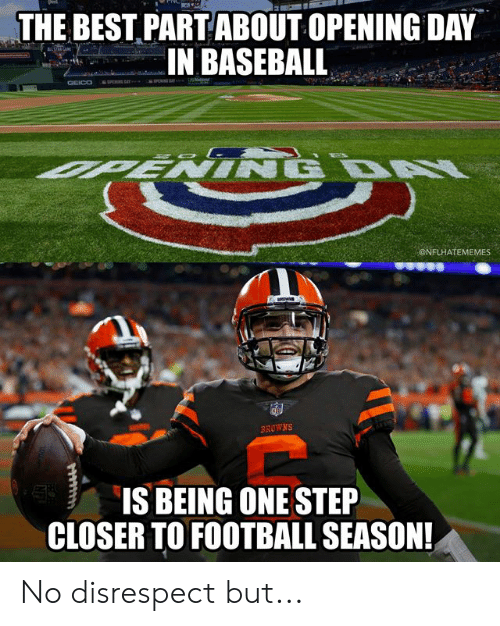One Step Closer: THE BEST PARTABOUT OPENING DAY  IN BASEBALL  ONFLHATEMEMES  BROWNS  IS BEING ONE STEP  CLOSER TO FOOTBALL SEASON No disrespect but...