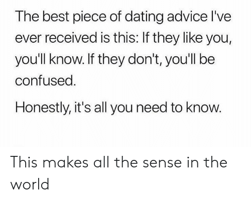 Advice, Confused, and Dating: The best piece of dating advice l've  ever received is this: If they like you,  you'll know. If they don't, you'll be  confused.  Honestly, it's all you need to know. This makes all the sense in the world